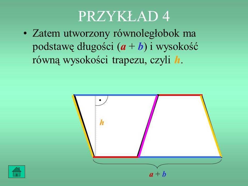 PRZYKŁAD 4 Zauważmy, że podstawa krótsza trapezu i jego podstawa dłuższa tworzą w sumie podstawę równoległoboku. b a h b a +