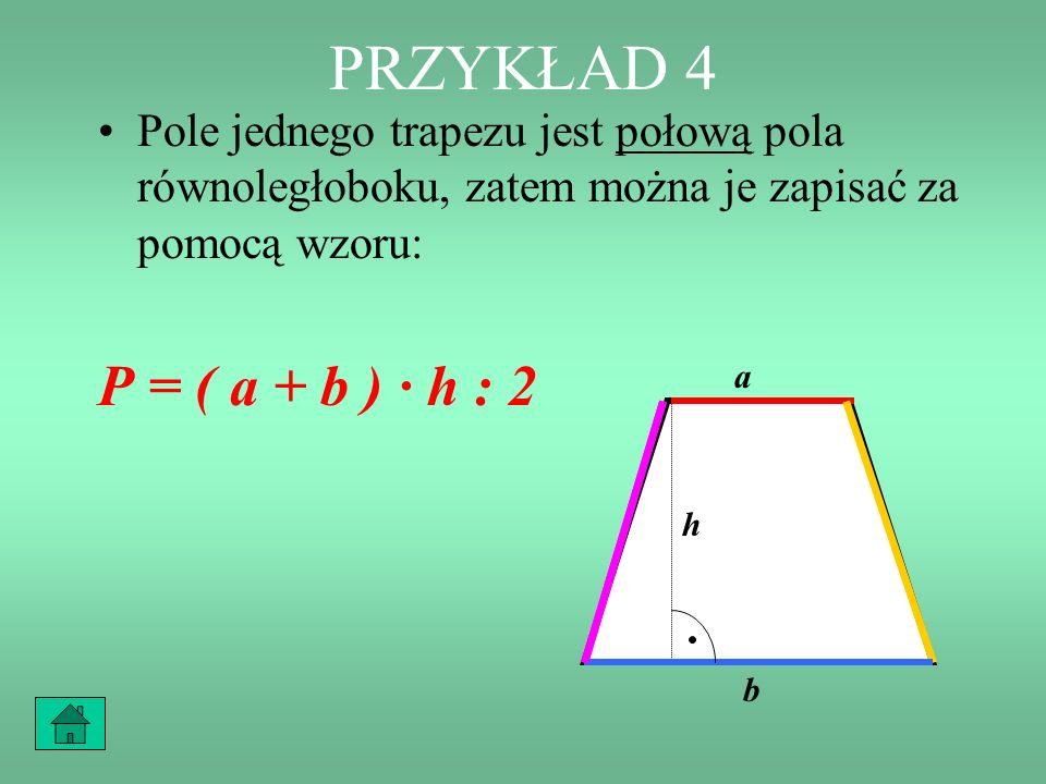 PRZYKŁAD 4 Pole równoległoboku, przy tych oznaczeniach będzie wyrażało się wzorem: P = ( a + b ) · h a + ba + b h