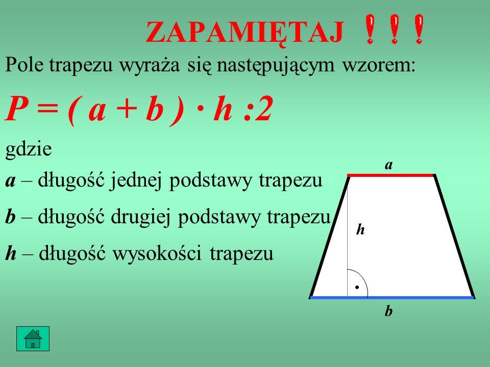 PRZYKŁAD 4 Pole jednego trapezu jest połową pola równoległoboku, zatem można je zapisać za pomocą wzoru: P = ( a + b ) · h : 2 a b h