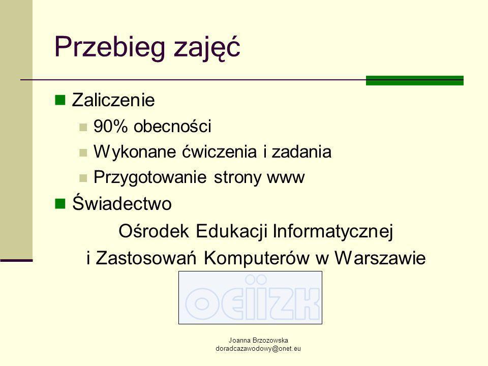 Joanna Brzozowska doradcazawodowy@onet.eu Przebieg zajęć Zaliczenie 90% obecności Wykonane ćwiczenia i zadania Przygotowanie strony www Świadectwo Ośrodek Edukacji Informatycznej i Zastosowań Komputerów w Warszawie