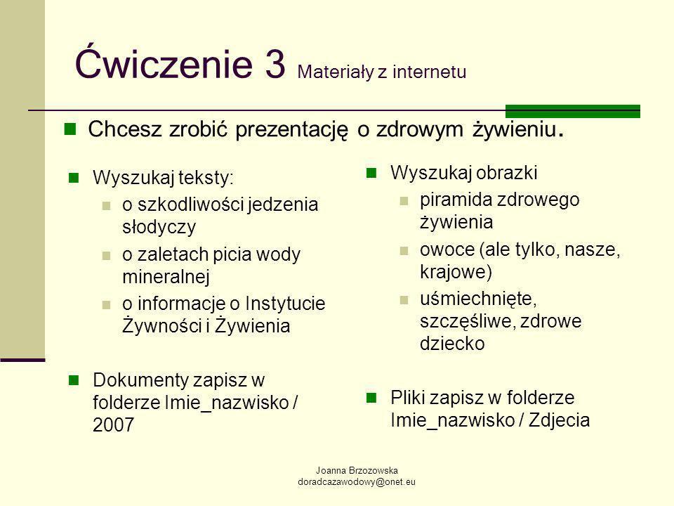 Joanna Brzozowska doradcazawodowy@onet.eu Ćwiczenie 3 Materiały z internetu Wyszukaj teksty: o szkodliwości jedzenia słodyczy o zaletach picia wody mineralnej o informacje o Instytucie Żywności i Żywienia Dokumenty zapisz w folderze Imie_nazwisko / 2007 Wyszukaj obrazki piramida zdrowego żywienia owoce (ale tylko, nasze, krajowe) uśmiechnięte, szczęśliwe, zdrowe dziecko Pliki zapisz w folderze Imie_nazwisko / Zdjecia Chcesz zrobić prezentację o zdrowym żywieniu.