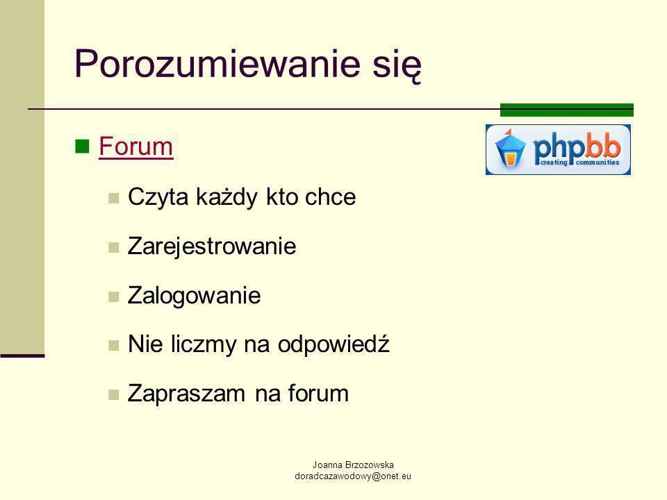 Joanna Brzozowska doradcazawodowy@onet.eu Porozumiewanie się Forum Czyta każdy kto chce Zarejestrowanie Zalogowanie Nie liczmy na odpowiedź Zapraszam na forum