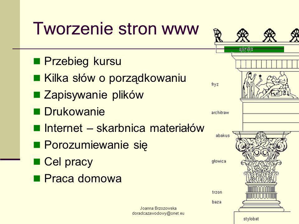 Joanna Brzozowska doradcazawodowy@onet.eu Tworzenie stron www Przebieg kursu Kilka słów o porządkowaniu Zapisywanie plików Drukowanie Internet – skarbnica materiałów Porozumiewanie się Cel pracy Praca domowa