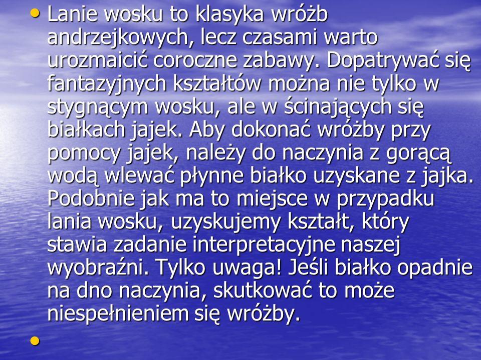 Najpopularniejszą wróżbą Andrzejkową w Polsce jest lanie wosku przez dziurkę w kluczu do zimnej wody. Uzyskany w ten sposób kształt, rzucając cień z p