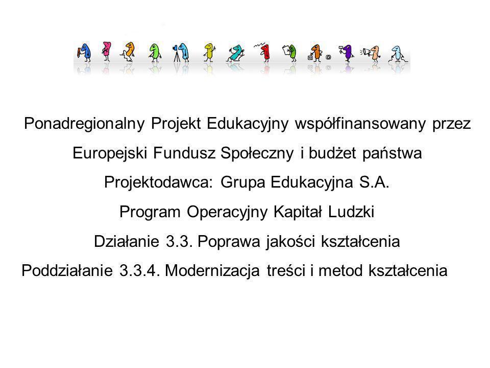 Ponadregionalny Projekt Edukacyjny współfinansowany przez Europejski Fundusz Społeczny i budżet państwa Projektodawca: Grupa Edukacyjna S.A. Program O