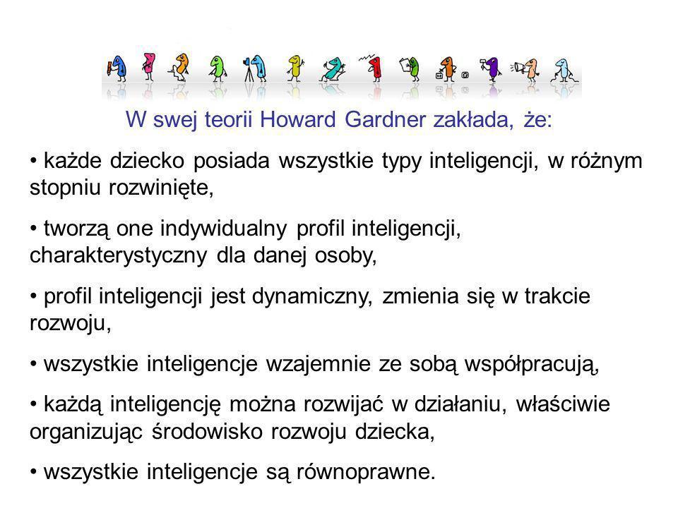 W swej teorii Howard Gardner zakłada, że: każde dziecko posiada wszystkie typy inteligencji, w różnym stopniu rozwinięte, tworzą one indywidualny prof