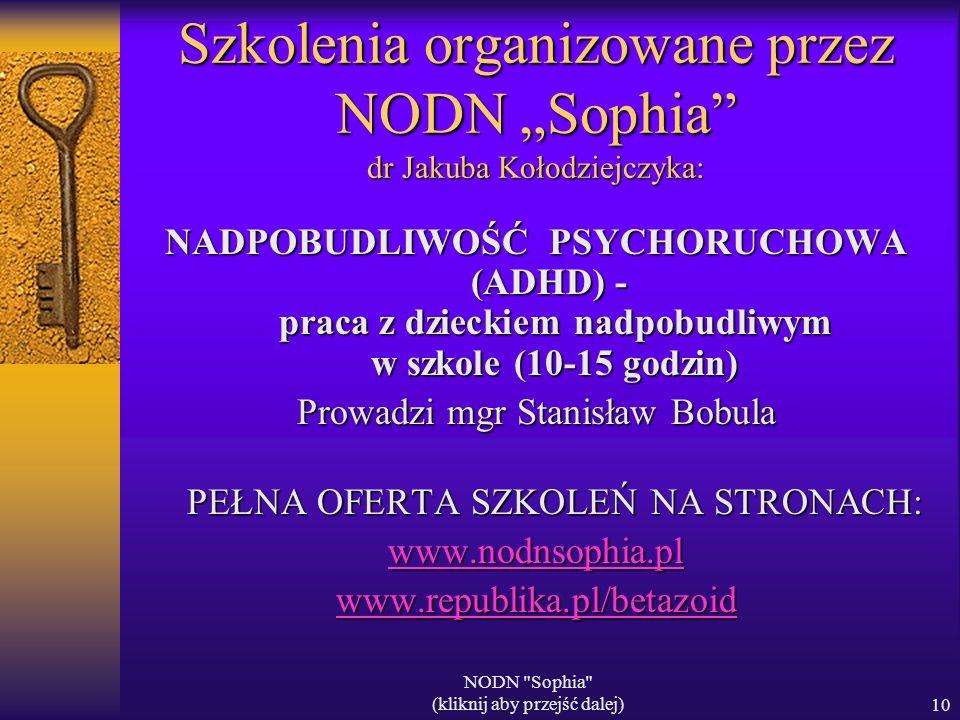 NODN Sophia (kliknij aby przejść dalej)10 Szkolenia organizowane przez NODN Sophia dr Jakuba Kołodziejczyka: NADPOBUDLIWOŚĆ PSYCHORUCHOWA (ADHD) - praca z dzieckiem nadpobudliwym w szkole (10-15 godzin) Prowadzi mgr Stanisław Bobula PEŁNA OFERTA SZKOLEŃ NA STRONACH: www.nodnsophia.pl www.republika.pl/betazoid