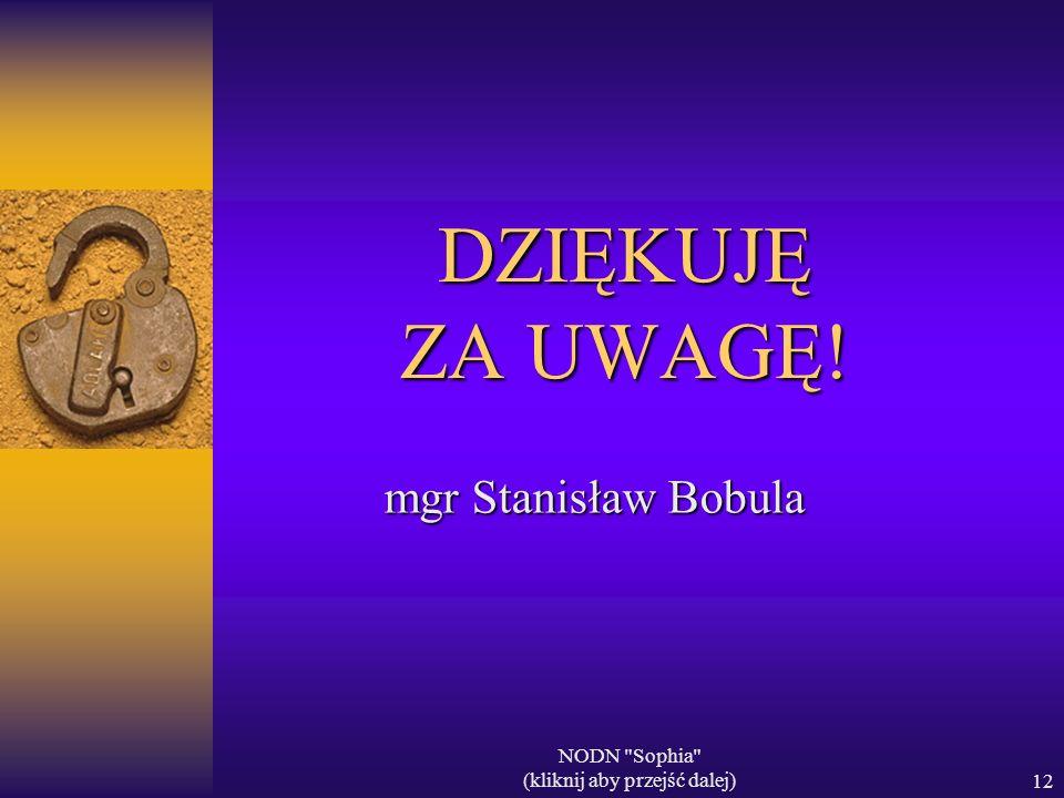 NODN Sophia (kliknij aby przejść dalej)12 DZIĘKUJĘ ZA UWAGĘ! mgr Stanisław Bobula