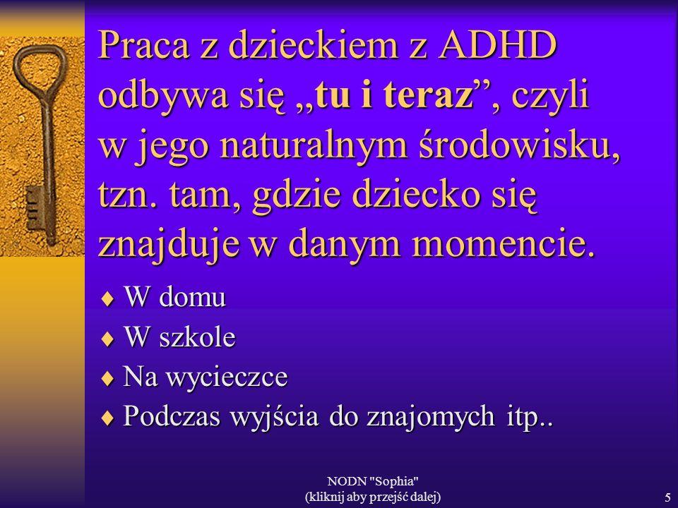 NODN Sophia (kliknij aby przejść dalej)5 Praca z dzieckiem z ADHD odbywa się tu i teraz, czyli w jego naturalnym środowisku, tzn.