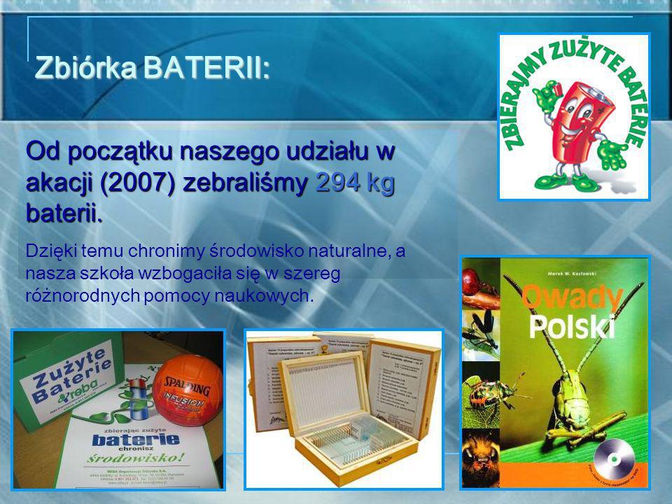 Zbiórka BATERII: Od początku naszego udziału w akacji (2007) zebraliśmy 294 kg baterii. Dzięki temu chronimy środowisko naturalne, a nasza szkoła wzbo
