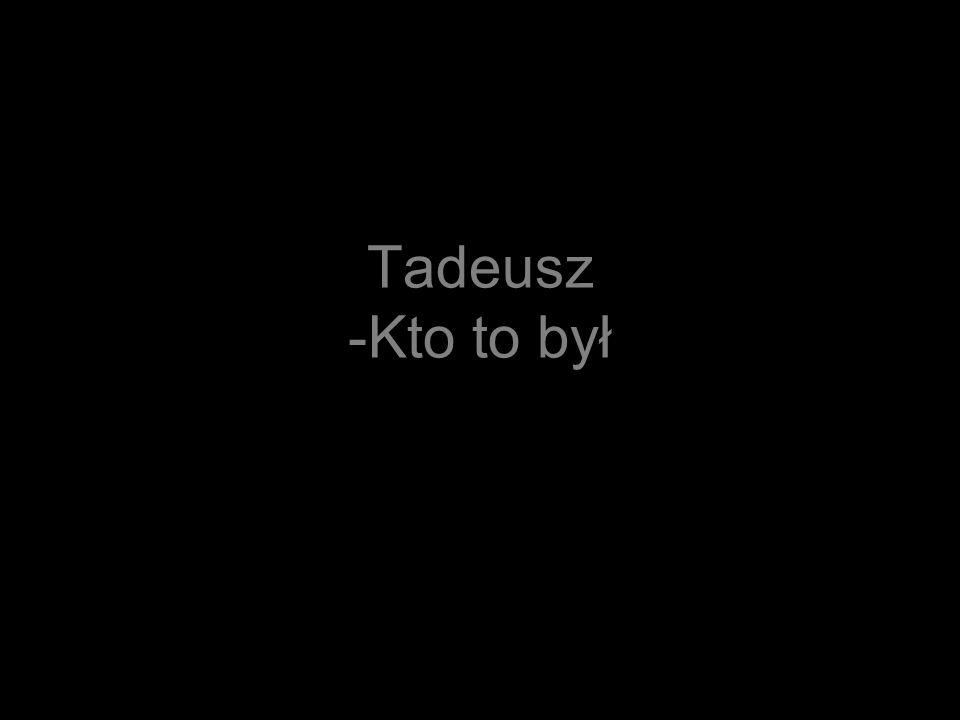 Tadeusz -Kto to był