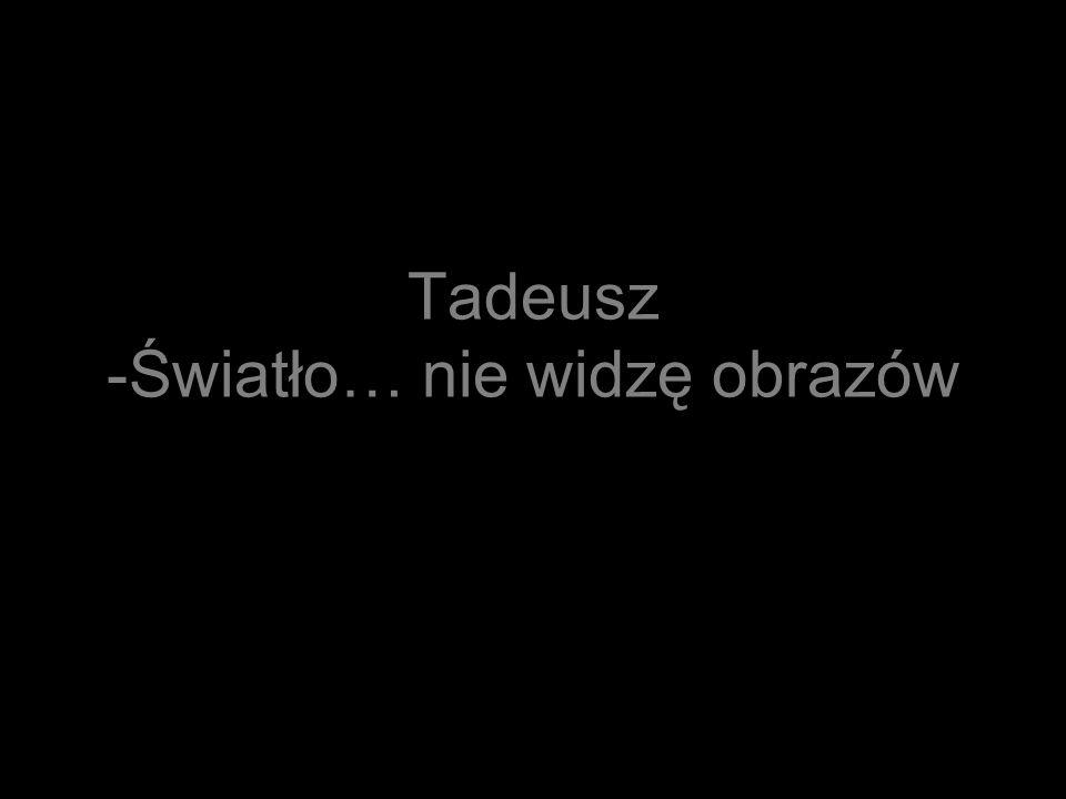 Tadeusz -Światło… nie widzę obrazów