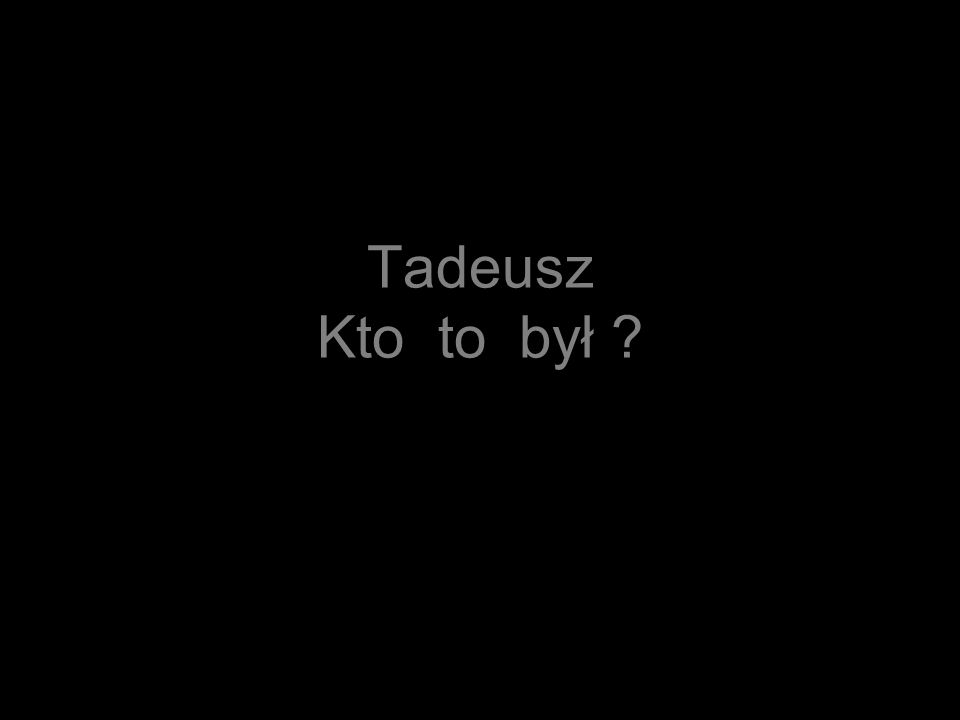 Tadeusz Kto to był ?