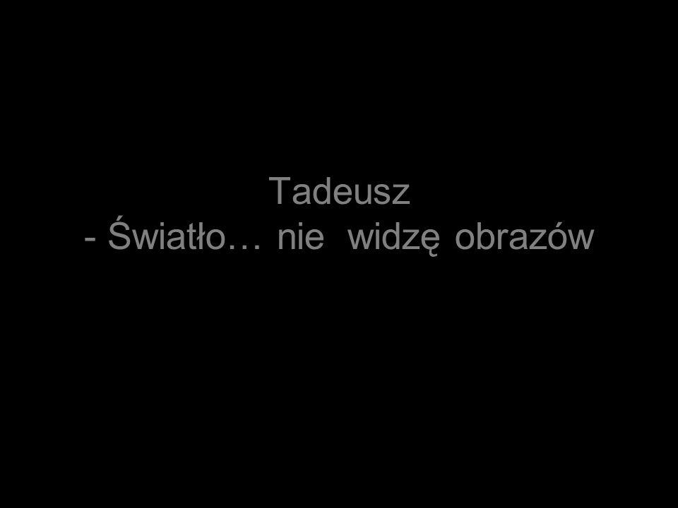 Tadeusz - Światło… nie widzę obrazów