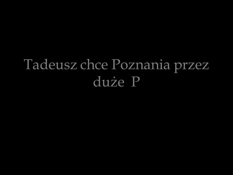 Tadeusz chce Poznania przez duże P