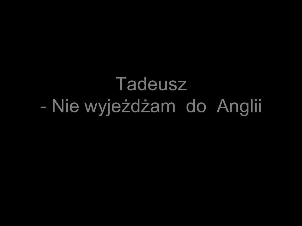 Tadeusz - Nie wyjeżdżam do Anglii