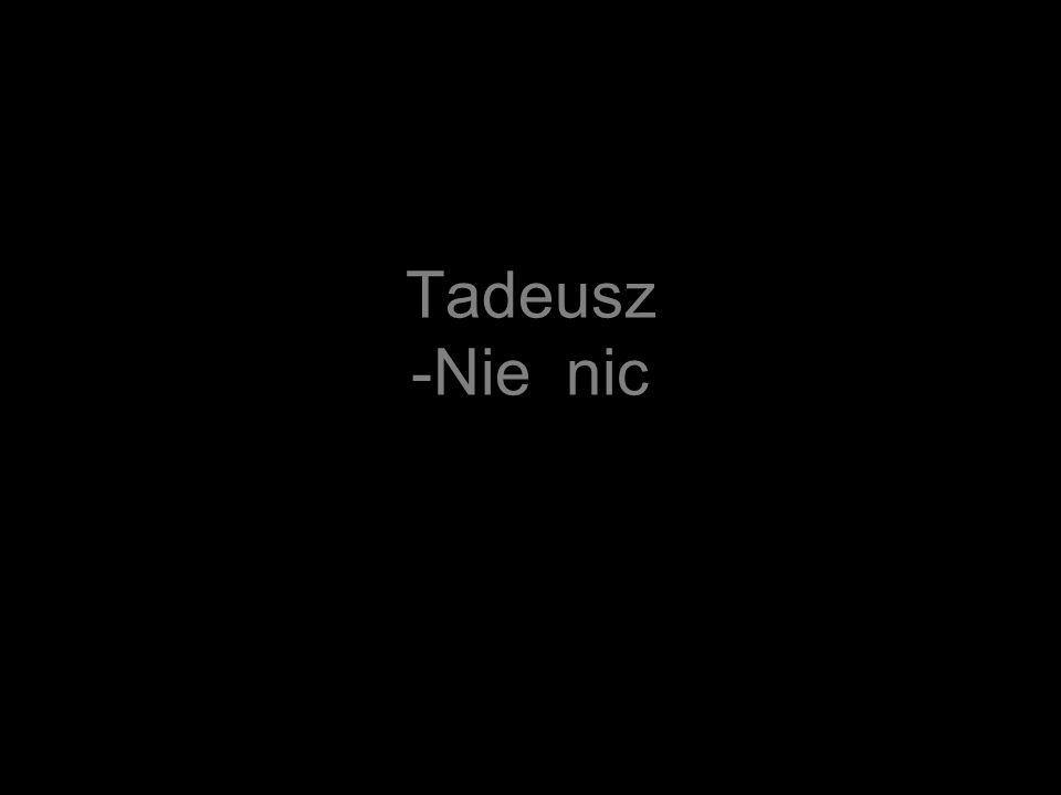 Tadeusz -Nie nic