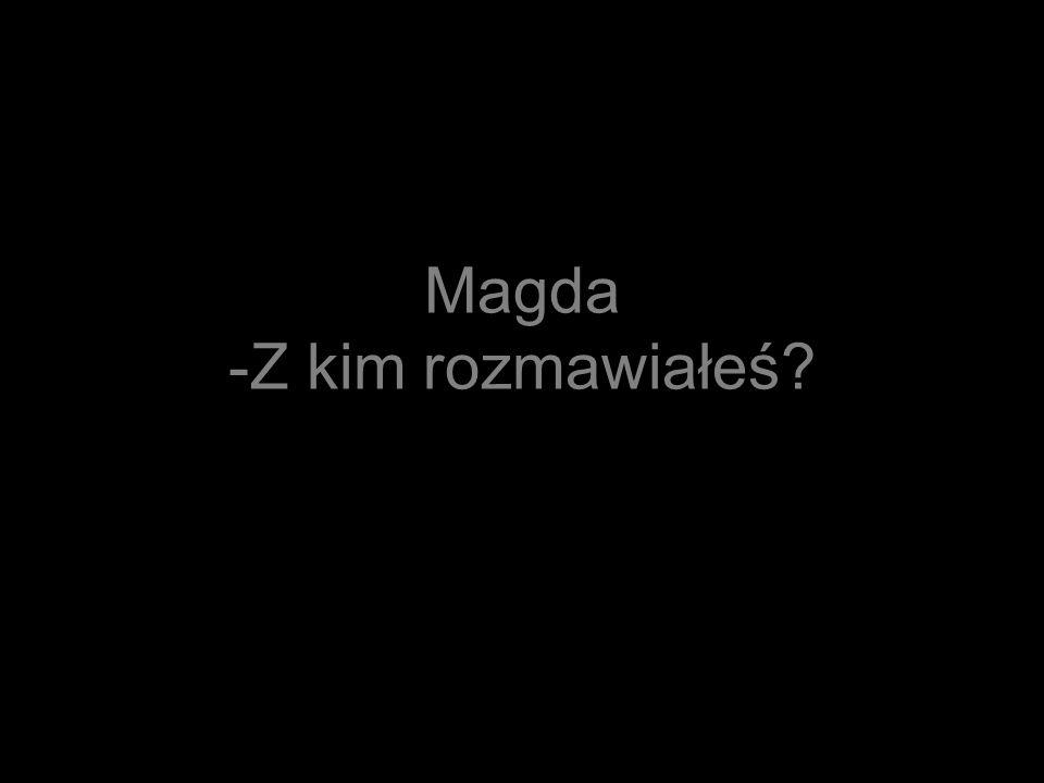 Magda -Z kim rozmawiałeś?