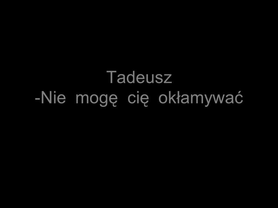 Tadeusz -Nie mogę cię okłamywać