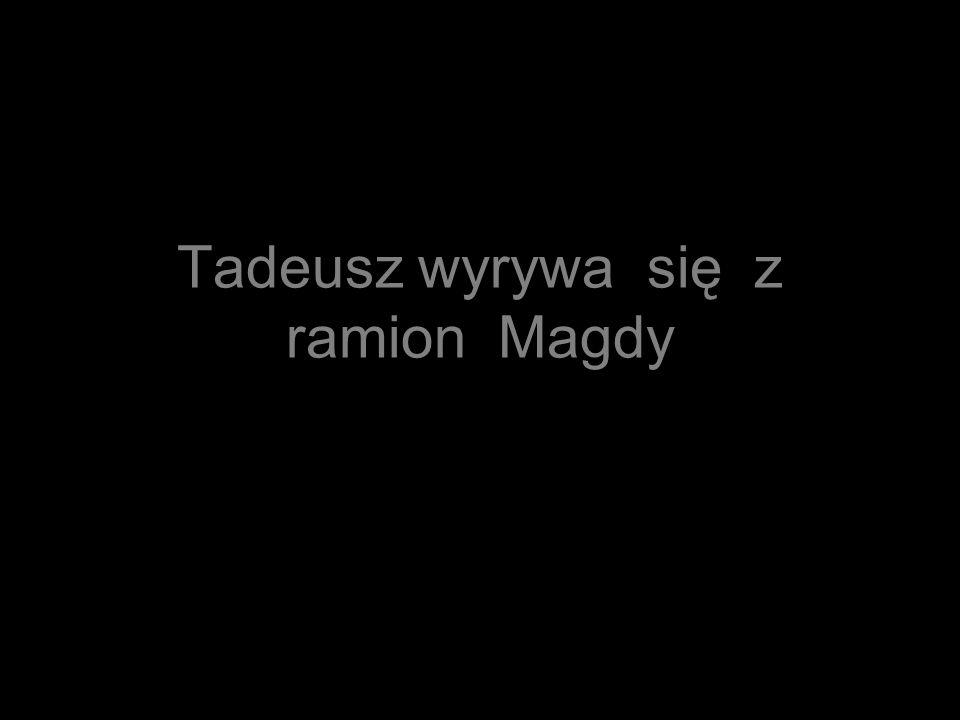 Tadeusz wyrywa się z ramion Magdy