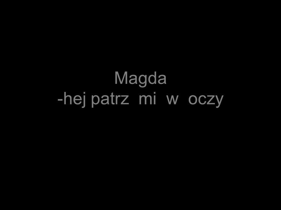 Magda -hej patrz mi w oczy
