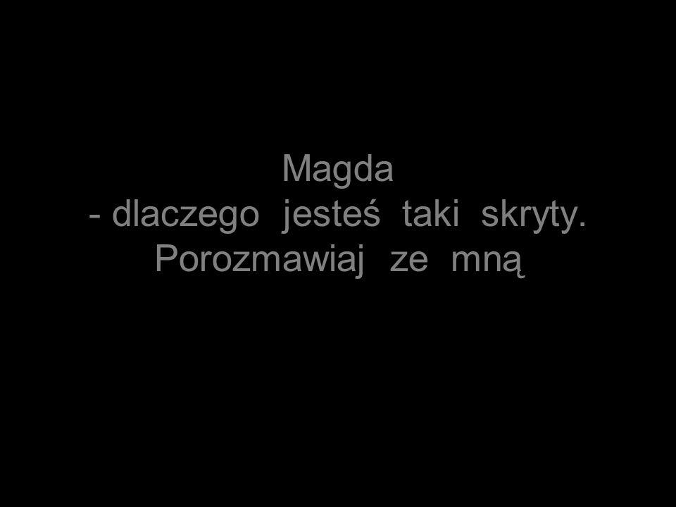 Magda - dlaczego jesteś taki skryty. Porozmawiaj ze mną