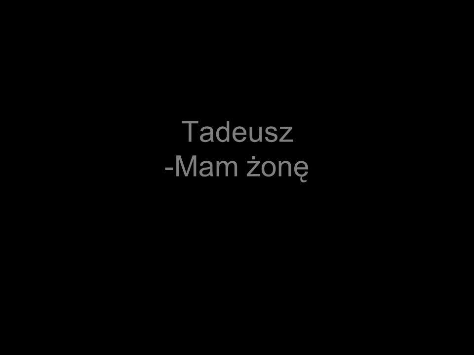 Tadeusz -Mam żonę