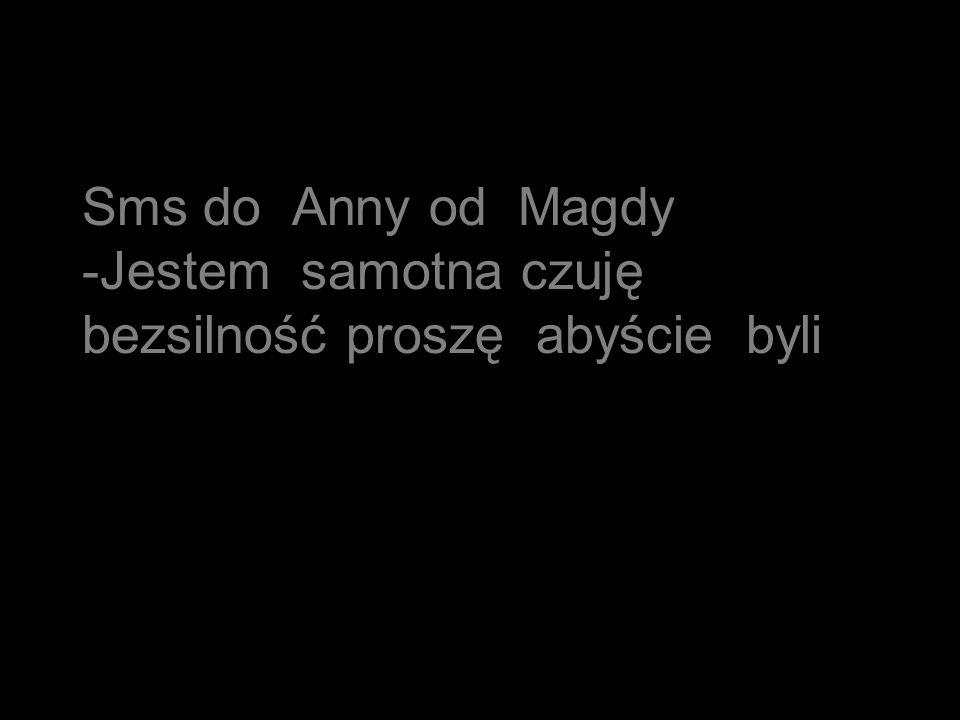 Sms do Anny od Magdy -Jestem samotna czuję bezsilność proszę abyście byli