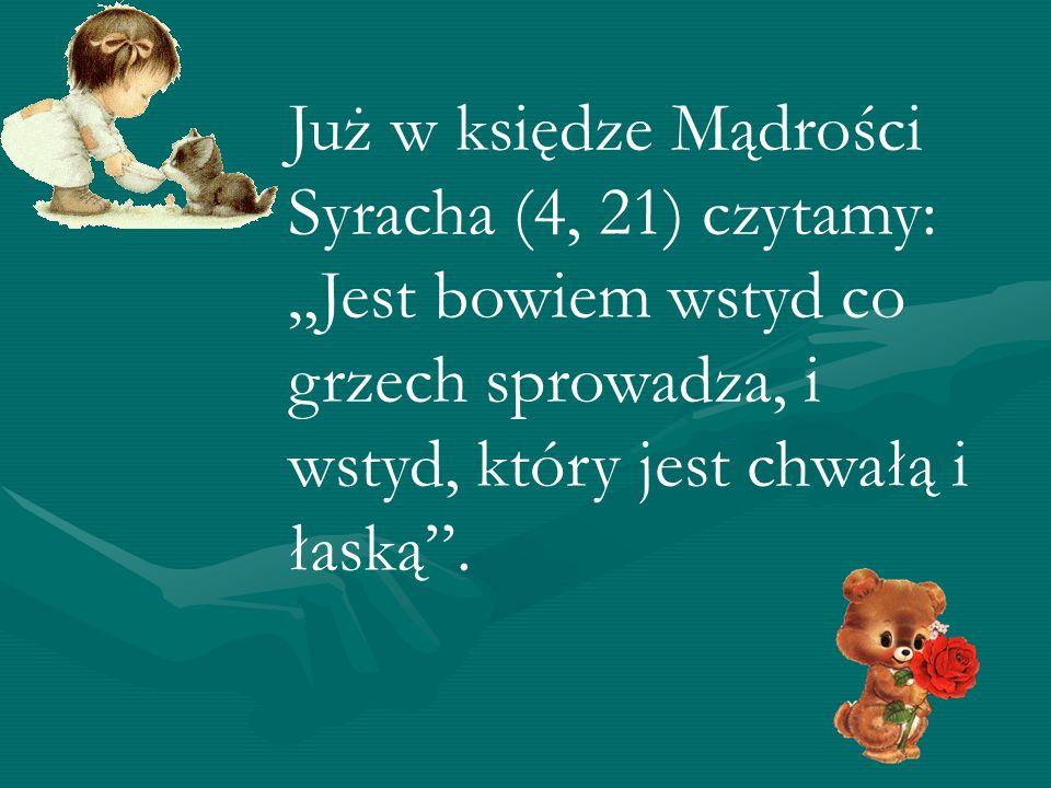 Już w księdze Mądrości Syracha (4, 21) czytamy: Jest bowiem wstyd co grzech sprowadza, i wstyd, który jest chwałą i łaską.