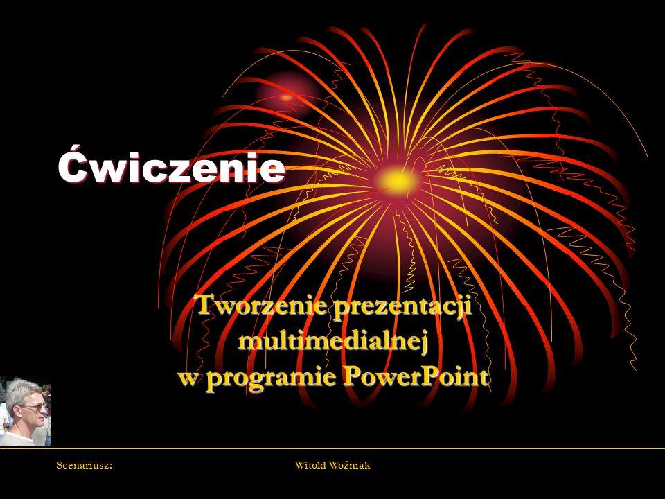 Scenariusz:Witold Woźniak Ćwiczenie Tworzenie prezentacji multimedialnej w programie PowerPoint