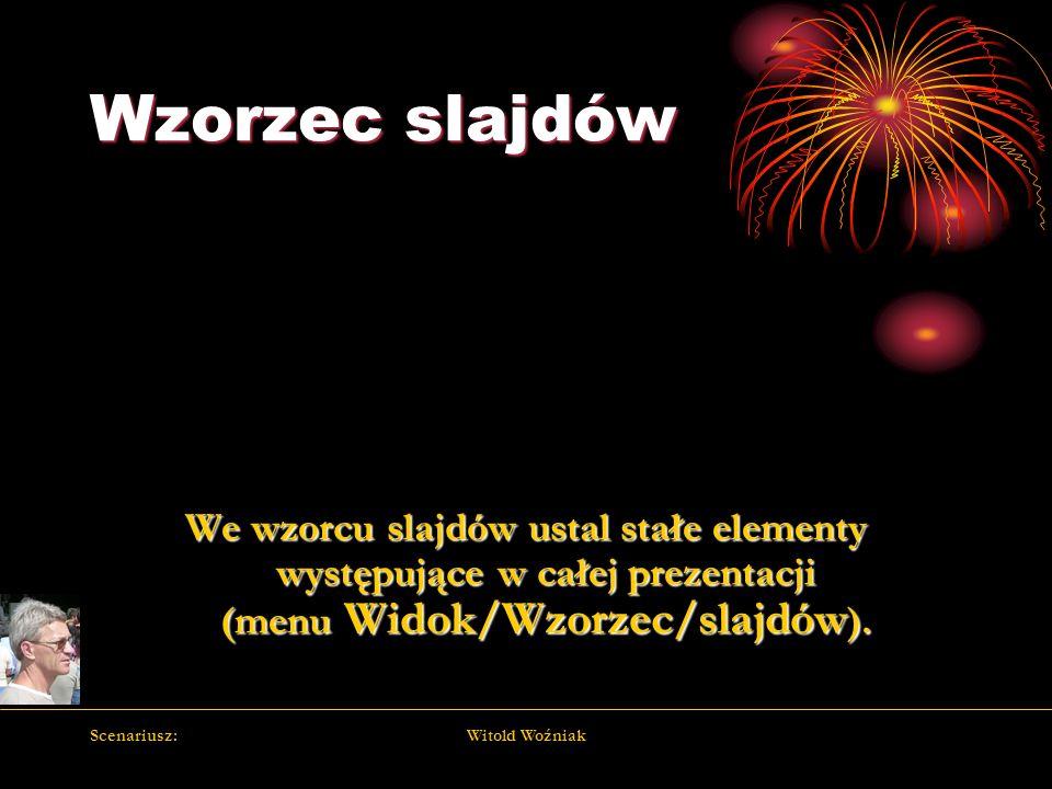 Scenariusz:Witold Woźniak Wzorzec slajdów We wzorcu slajdów ustal stałe elementy występujące w całej prezentacji (menu Widok/Wzorzec/slajdów ).