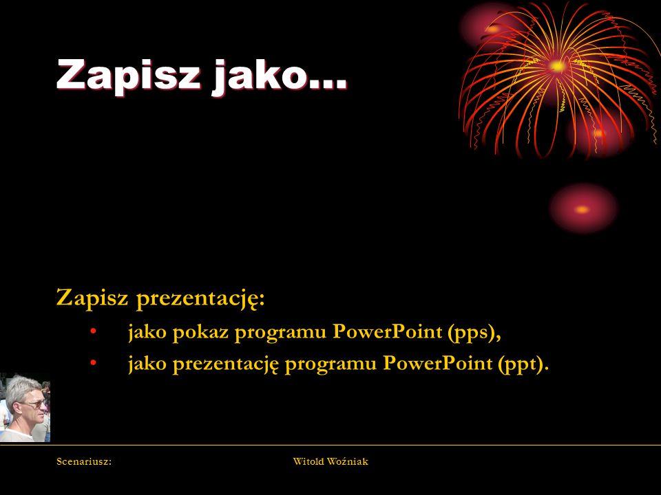 Scenariusz:Witold Woźniak Zapisz jako… Zapisz prezentację: jako pokaz programu PowerPoint (pps), jako prezentację programu PowerPoint (ppt).