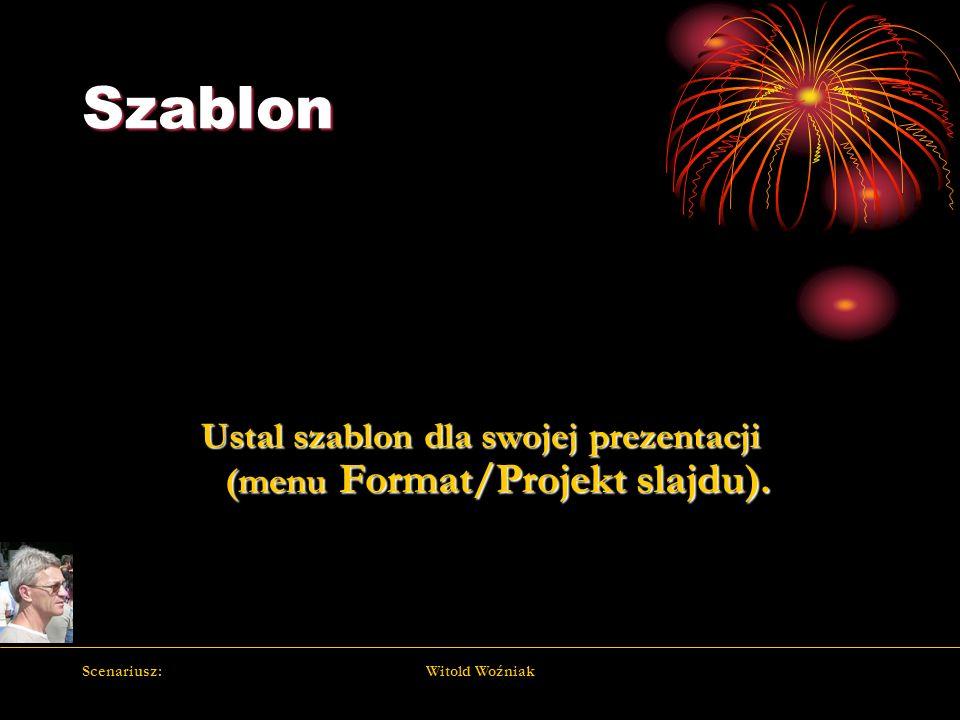 Scenariusz:Witold Woźniak Szablon Ustal szablon dla swojej prezentacji (menu Format/Projekt slajdu).