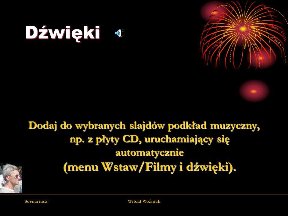 Scenariusz:Witold Woźniak Dźwięki Dodaj do wybranych slajdów podkład muzyczny, np. z płyty CD, uruchamiający się automatycznie (menu Wstaw/Filmy i dźw