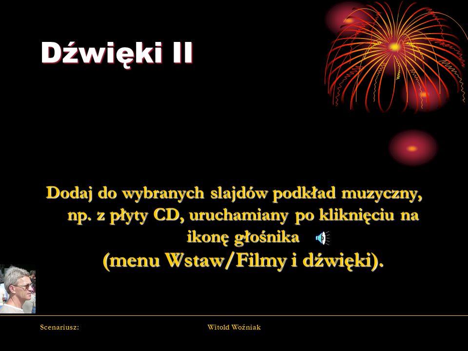 Scenariusz:Witold Woźniak Dźwięki II Dodaj do wybranych slajdów podkład muzyczny, np. z płyty CD, uruchamiany po kliknięciu na ikonę głośnika (menu Ws