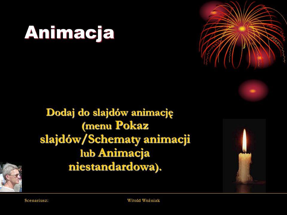 Scenariusz:Witold Woźniak Animacja Dodaj do slajdów animację (menu Pokaz slajdów/Schematy animacji lub Animacja niestandardowa ).