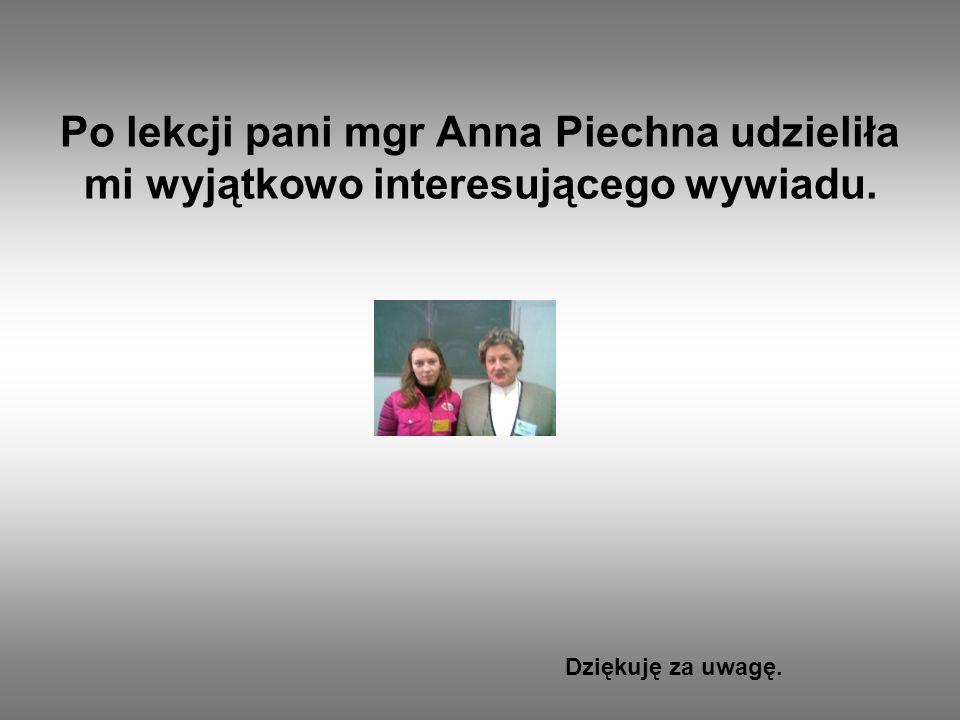 Po lekcji pani mgr Anna Piechna udzieliła mi wyjątkowo interesującego wywiadu. Dziękuję za uwagę.