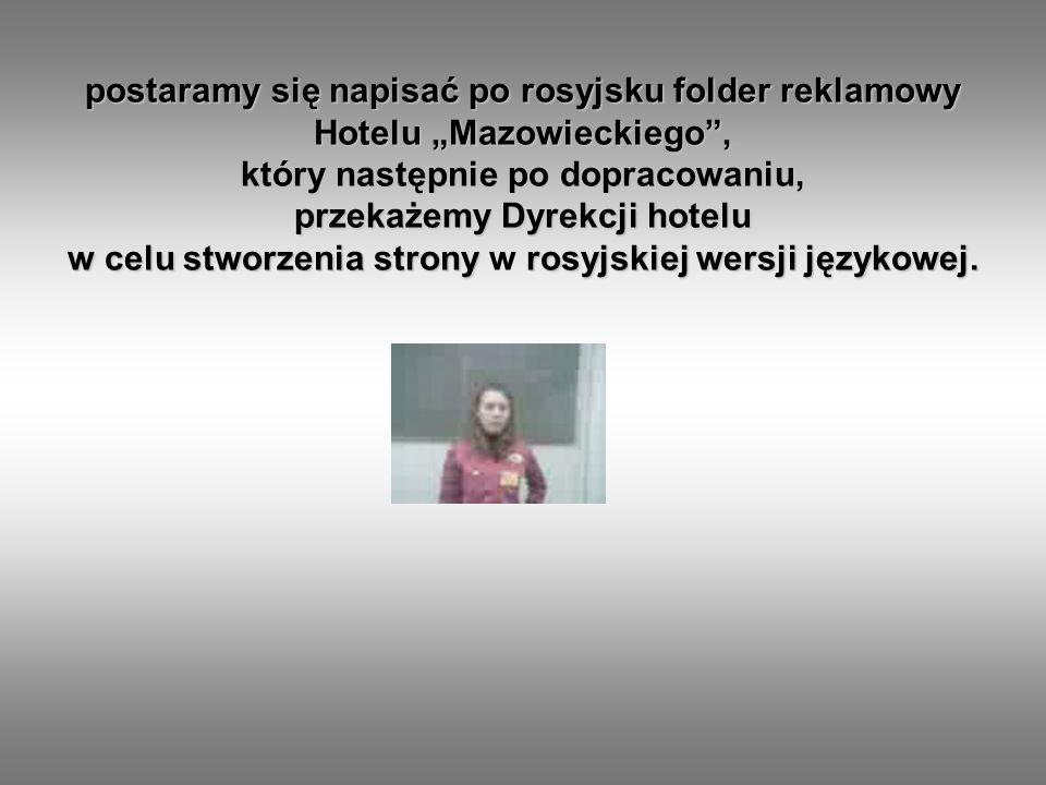 postaramy się napisać po rosyjsku folder reklamowy Hotelu Mazowieckiego, który następnie po dopracowaniu, przekażemy Dyrekcji hotelu w celu stworzenia strony w r rr rosyjskiej wersji językowej.