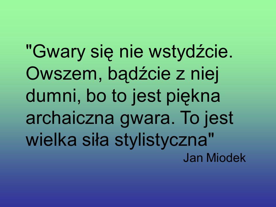 Gwara śląska stanowi o barwności i różnorodności współczesnego języka polskiego. Jest cennym składnikiem kultury narodowej, jest swoistym skarbem. I d