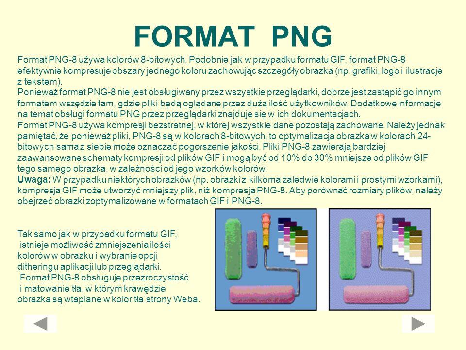 FORMAT PNG Format PNG-8 używa kolorów 8-bitowych. Podobnie jak w przypadku formatu GIF, format PNG-8 efektywnie kompresuje obszary jednego koloru zach