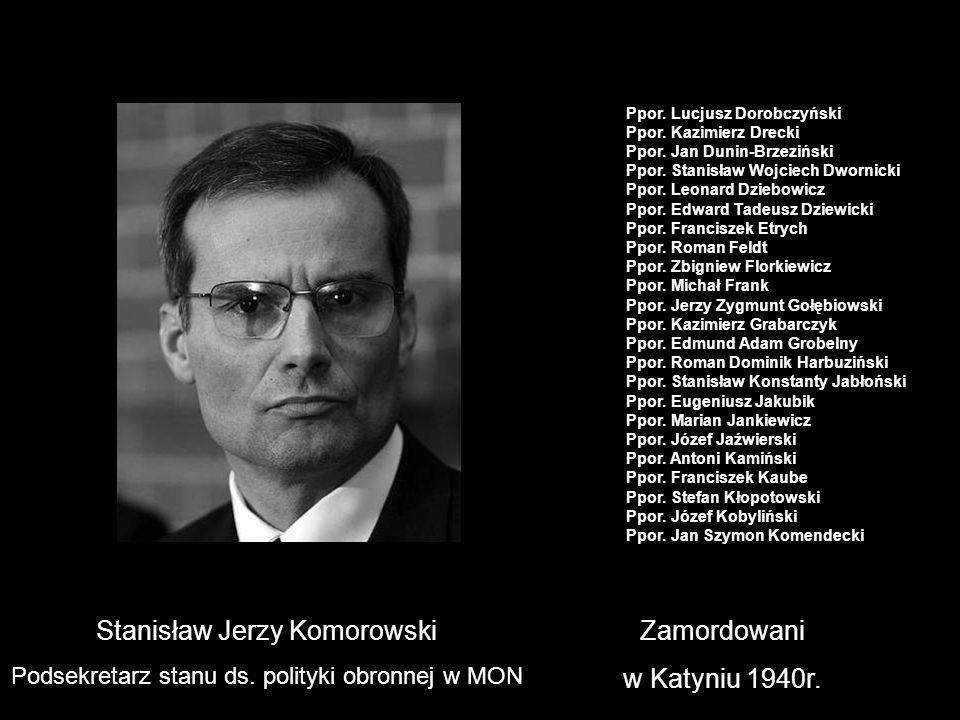 Stanisław Jerzy Komorowski Podsekretarz stanu ds. polityki obronnej w MON Zamordowani w Katyniu 1940r. Ppor. Lucjusz Dorobczyński Ppor. Kazimierz Drec