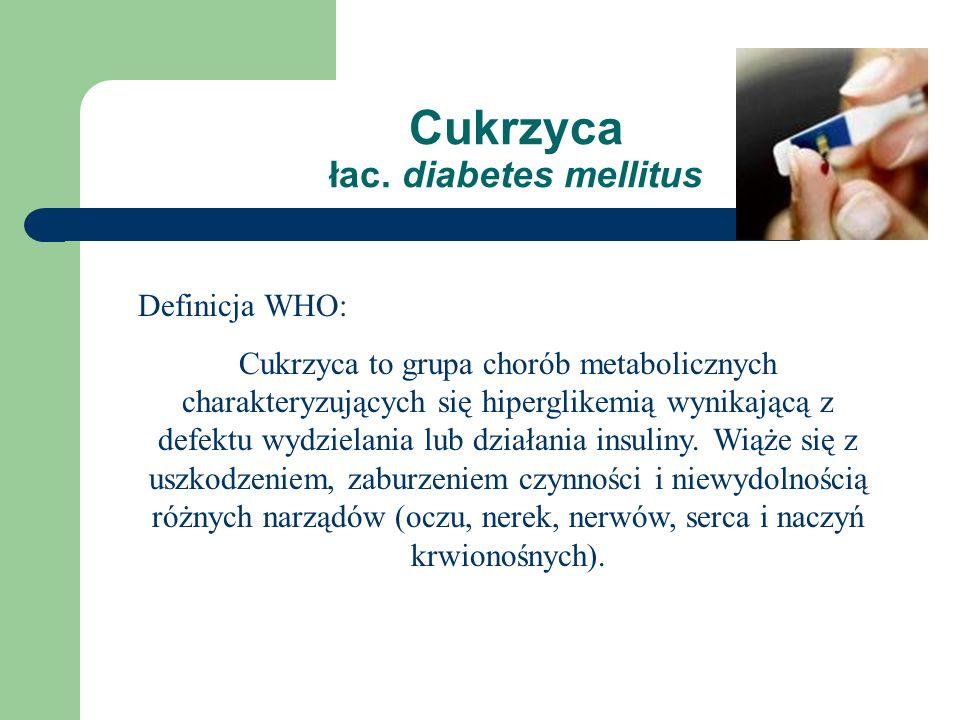 Cukrzyca łac. diabetes mellitus Definicja WHO: Cukrzyca to grupa chorób metabolicznych charakteryzujących się hiperglikemią wynikającą z defektu wydzi