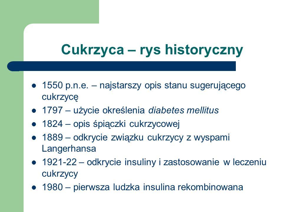 Cukrzyca – rys historyczny 1550 p.n.e. – najstarszy opis stanu sugerującego cukrzycę 1797 – użycie określenia diabetes mellitus 1824 – opis śpiączki c