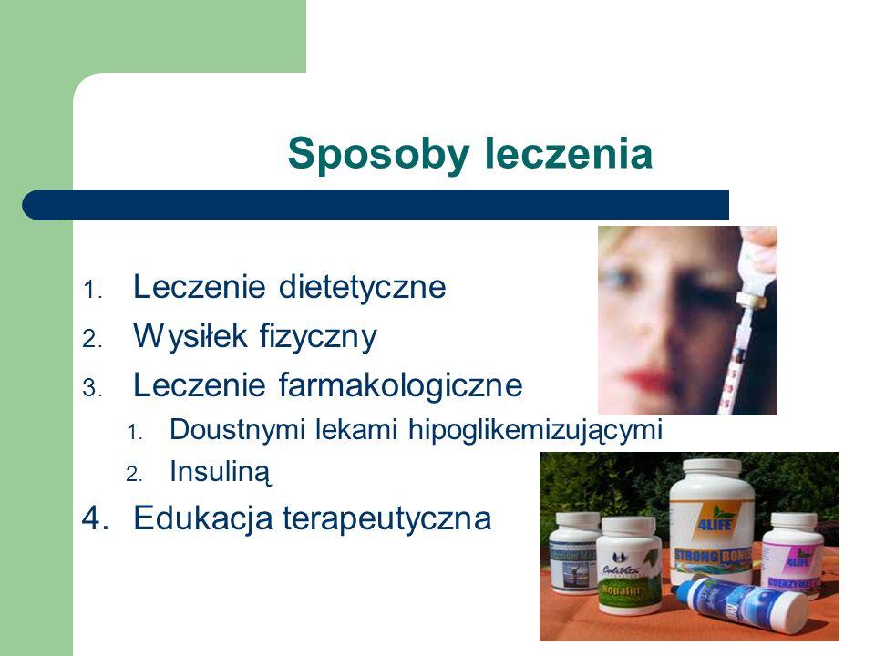 Sposoby leczenia 1. Leczenie dietetyczne 2. Wysiłek fizyczny 3. Leczenie farmakologiczne 1. Doustnymi lekami hipoglikemizującymi 2. Insuliną 4.Edukacj