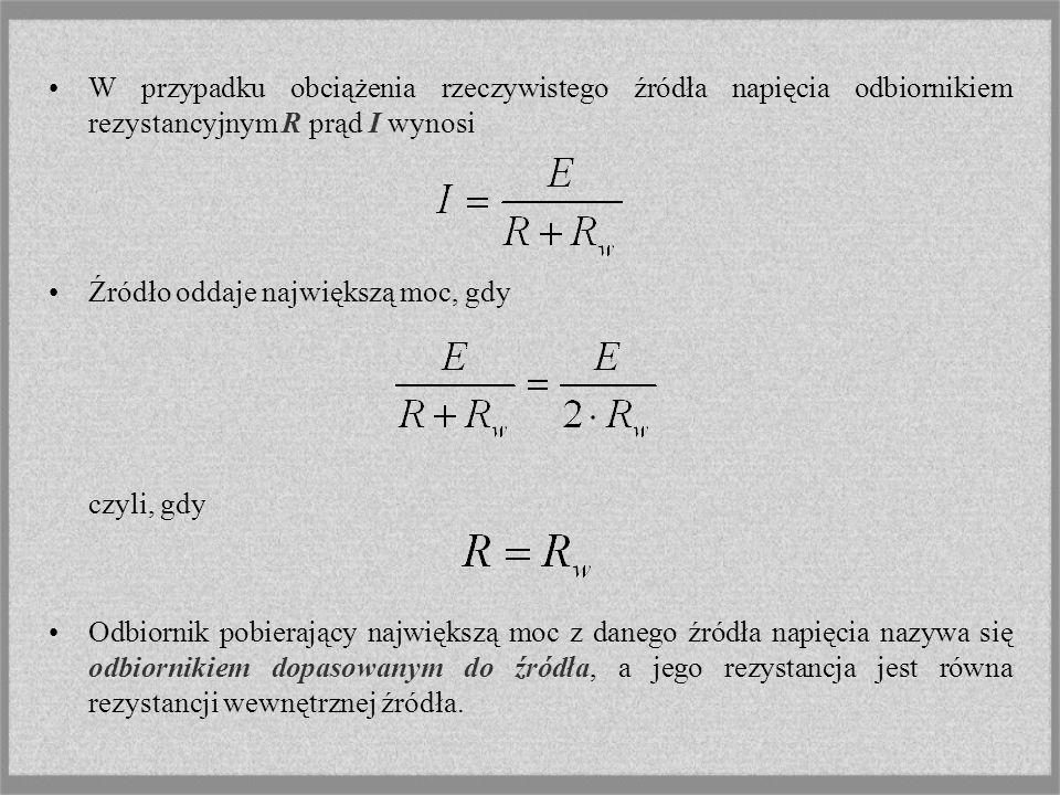 W przypadku obciążenia rzeczywistego źródła napięcia odbiornikiem rezystancyjnym R prąd I wynosi Źródło oddaje największą moc, gdy czyli, gdy Odbiorni