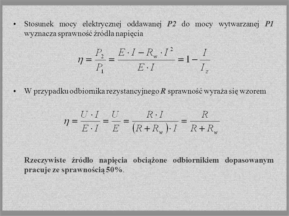 Stosunek mocy elektrycznej oddawanej P2 do mocy wytwarzanej P1 wyznacza sprawność źródła napięcia W przypadku odbiornika rezystancyjnego R sprawność w