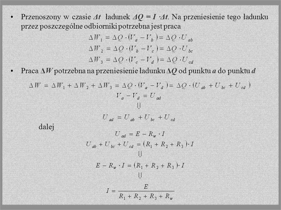 Przenoszony w czasie Δt ładunek ΔQ = I ·Δt. Na przeniesienie tego ładunku przez poszczególne odbiorniki potrzebna jest praca Praca ΔW potrzebna na prz