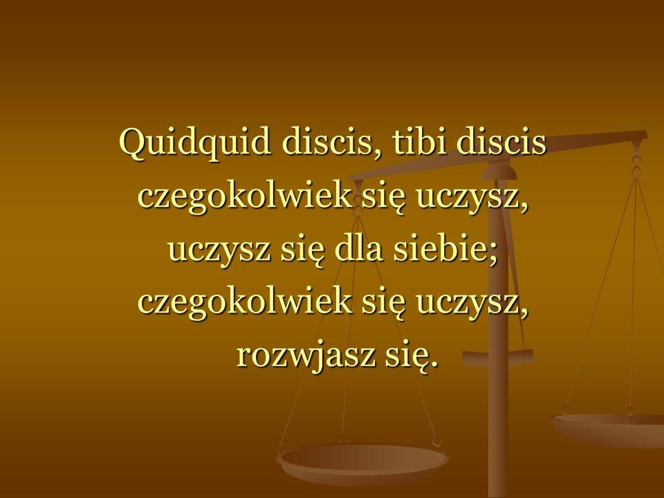 Quidquid discis, tibi discis czegokolwiek się uczysz, uczysz się dla siebie; czegokolwiek się uczysz, rozwjasz się.