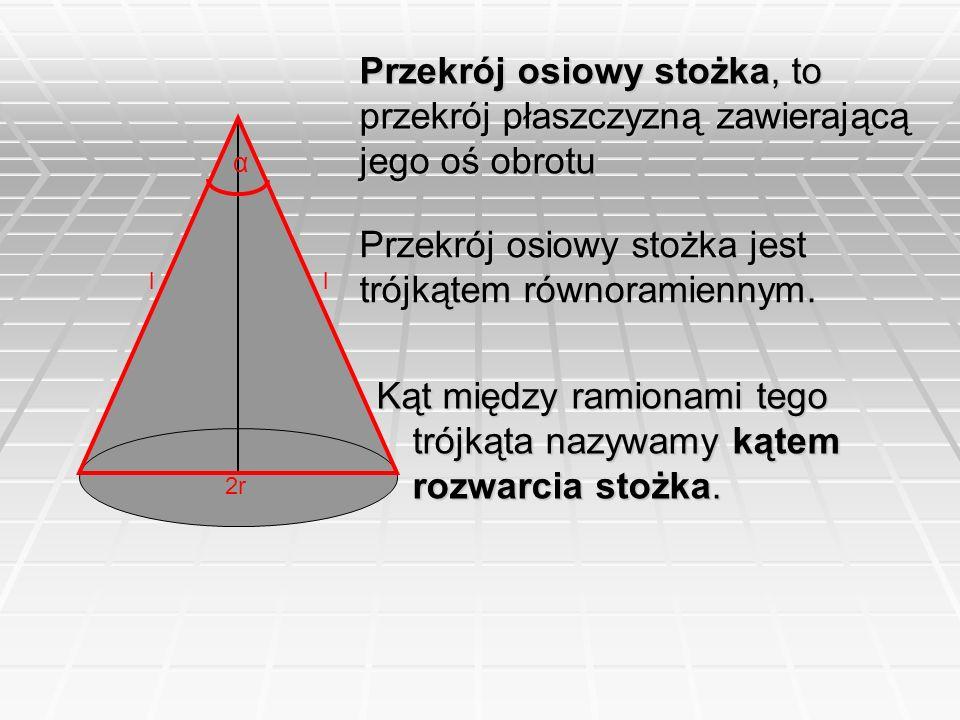 Przekrój osiowy stożka, to przekrój płaszczyzną zawierającą jego oś obrotu 2r ll α Przekrój osiowy stożka jest trójkątem równoramiennym. Kąt między ra