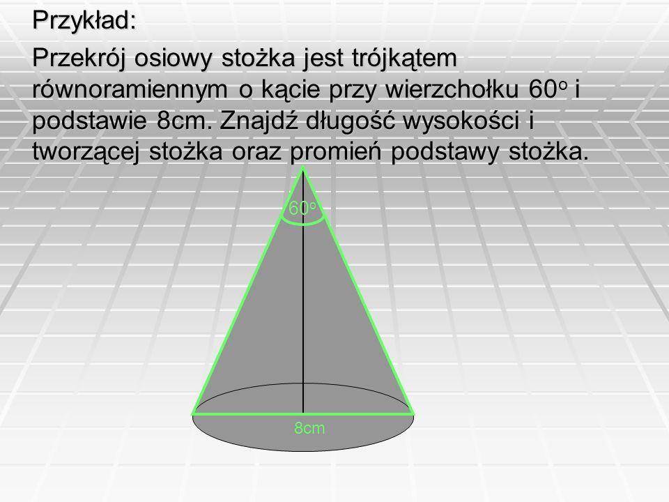 Przykład: Przekrój osiowy stożka jest trójkątem równoramiennym o kącie przy wierzchołku 60 o i podstawie 8cm. Znajdź długość wysokości i tworzącej sto